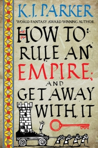 How to Rule an Empire and Get Away with It (The Siege #2) by K.J. Parker - Book Review