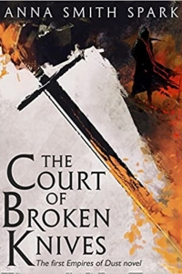 The Court of Broken Knives (Empires of Dust #1) by Anna Smith Spark - Book Review
