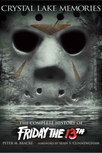 Crystal Lake Memories: The Complete History of Friday the 13th by Peter M. Bracke and Sean S. Cunningham Book Review