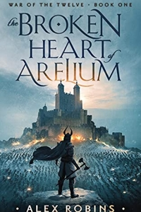 The Broken Heart of Arelium (The War of the Twelve #1) by Alex Robins